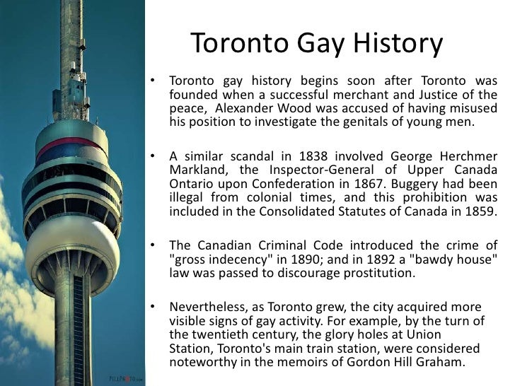 Toronto Gay History<br />Toronto gay history begins soon after Toronto was founded when a successful merchant and Justice ...