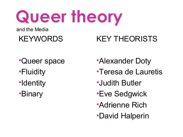 Queer theory and the Media KEYWORDS •Queer space •Fluidity •Identity •Binary KEY THEORISTS •Alexander Doty •Teresa de Laur...