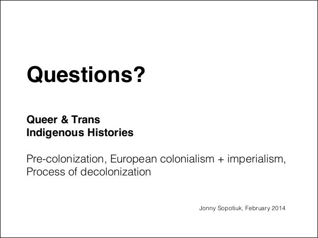 """Questions?"""" !  Queer & Trans  Indigenous Histories """"  Pre-colonization, European colonialism + imperialism, Process of d..."""