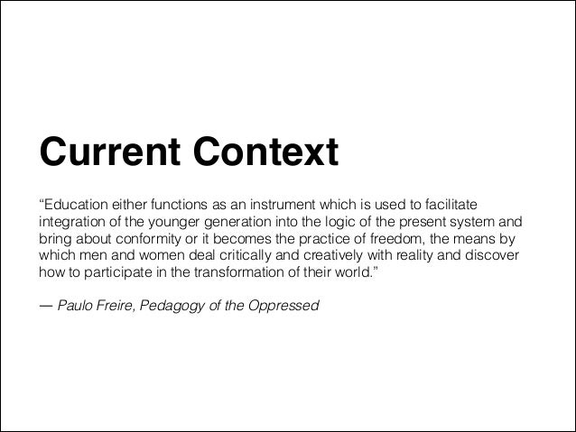 """Current Context"""" ! """"Education either functions as an instrument which is used to facilitate integration of the younger gen..."""