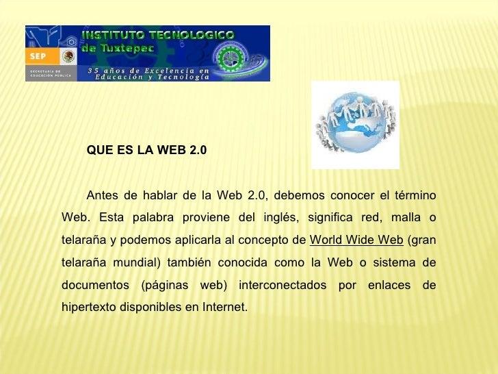 QUE ES LA WEB 2.0    Antes de hablar de la Web 2.0, debemos conocer el términoWeb. Esta palabra proviene del inglés, signi...