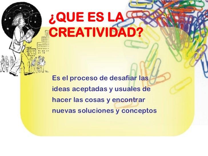 ¿QUE ES LA CREATIVIDAD? Es el proceso de desafiar las ideas aceptadas y usuales de hacer las cosas y encontrar nuevas solu...