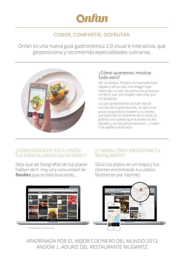 COMER, COMPARTIR, DISFRUTAR. Onfan es una nueva guía gastronómica 2.0 visual e interactiva, que geoposiciona y recomienda ...