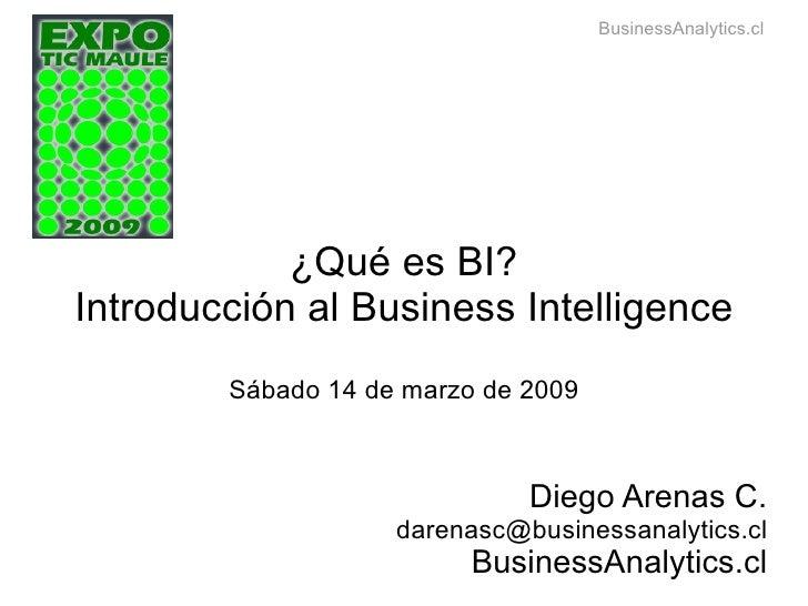 ¿Qué es BI? Introducción al Business Intelligence Sábado 14 de marzo de 2009 Diego Arenas C. [email_address] BusinessAnaly...