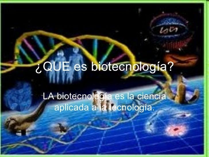 ¿QUE es biotecnología? LA biotecnología es la ciencia aplicada a la tecnología.