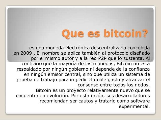 Que es bitcoin? es una moneda electrónica descentralizada concebida en 2009 . El nombre se aplica también al protocolo dis...