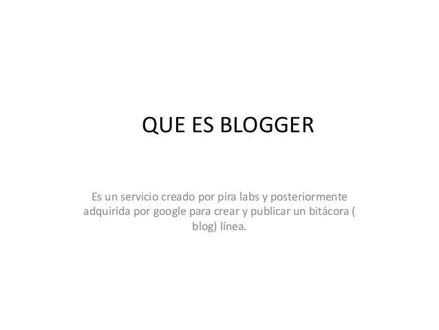 QUE ES BLOGGER Es un servicio creado por pira labs y posteriormente adquirida por google para crear y publicar un bitácora...
