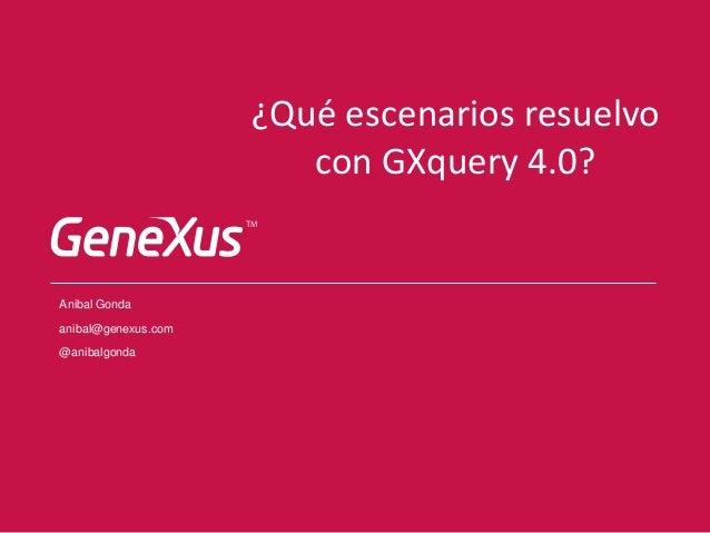 ¿Qué escenarios resuelvo con GXquery 4.0? Anibal Gonda anibal@genexus.com @anibalgonda