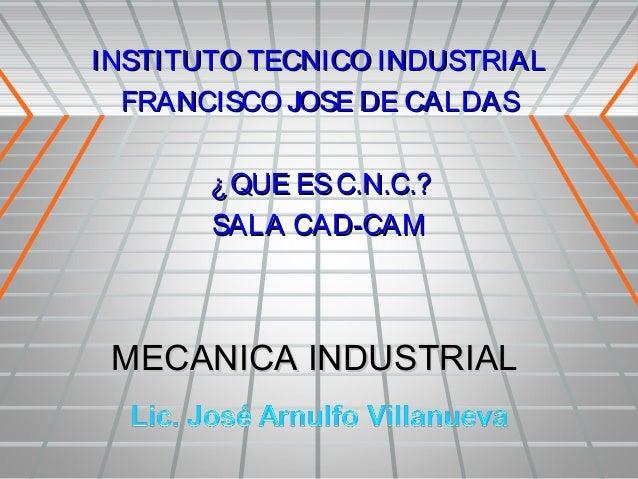 INSTITUTO TECNICO INDUSTRIAL  FRANCISCO JOSE DE CALDAS       ¿ QUE ES C.N.C.?       SALA CAD-CAM MECANICA INDUSTRIAL