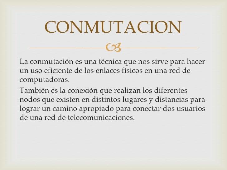 La conmutación es una técnica que nos sirve para hacer un uso eficiente de los enlaces físicos en una red de computadoras....