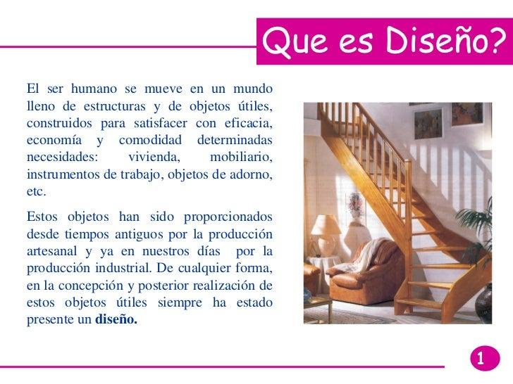 Que es Diseño? El ser humano se mueve en un mundo lleno de estructuras y de objetos útiles, construidos para satisfacer co...