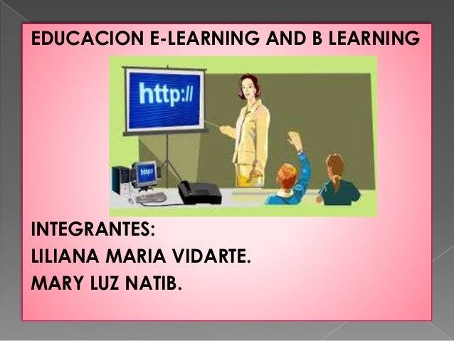 EDUCACION E-LEARNING AND B LEARNING  INTEGRANTES:  LILIANA MARIA VIDARTE.  MARY LUZ NATIB.