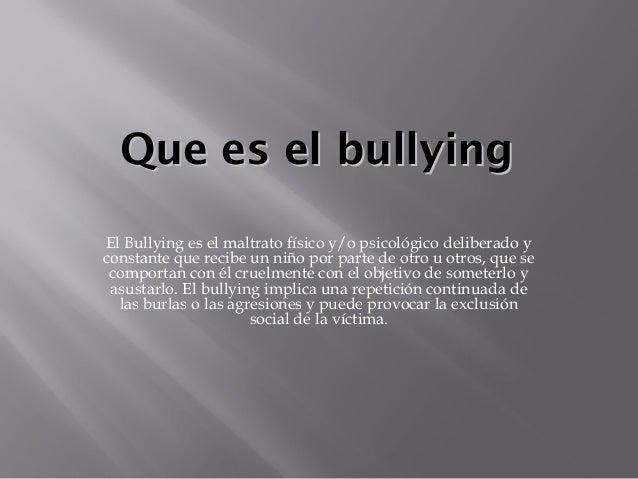 Que es el bullying El Bullying es el maltrato físico y/o psicológico deliberado y constante que recibe un niño por parte d...