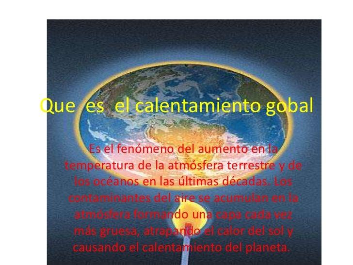 Que es el calentamiento gobal       Es el fenómeno del aumento en la  temperatura de la atmósfera terrestre y de    los oc...