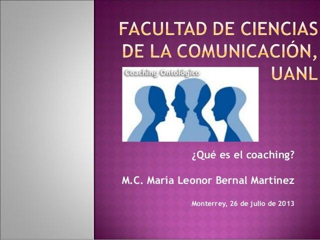 ¿Qué es el coaching? M.C. María Leonor Bernal Martínez Monterrey, 26 de julio de 2013
