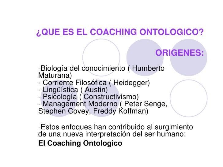 ¿QUE ES EL COACHING ONTOLOGICO?                                    ORIGENES: -Biología del conocimiento ( Humberto Maturan...