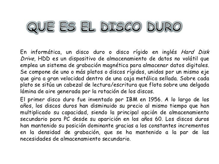 QUE ES EL DISCO DURO<br />En informática, un disco duro o disco rígido en inglés Hard Disk Drive, HDD es un dispositivo de...