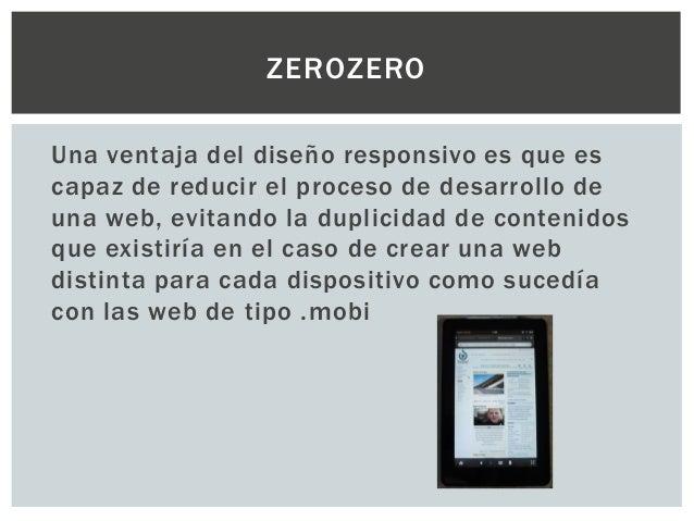 ZEROZERO Una ventaja del diseño responsivo es que es capaz de reducir el proceso de desarrollo de una web, evitando la dup...