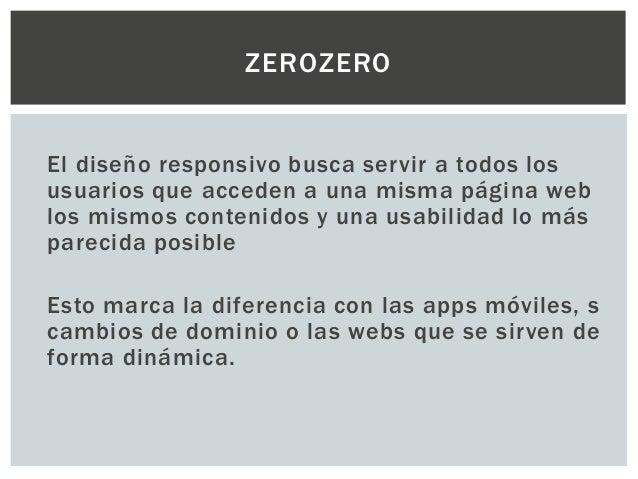 El diseño responsivo busca servir a todos los usuarios que acceden a una misma página web los mismos contenidos y una usab...