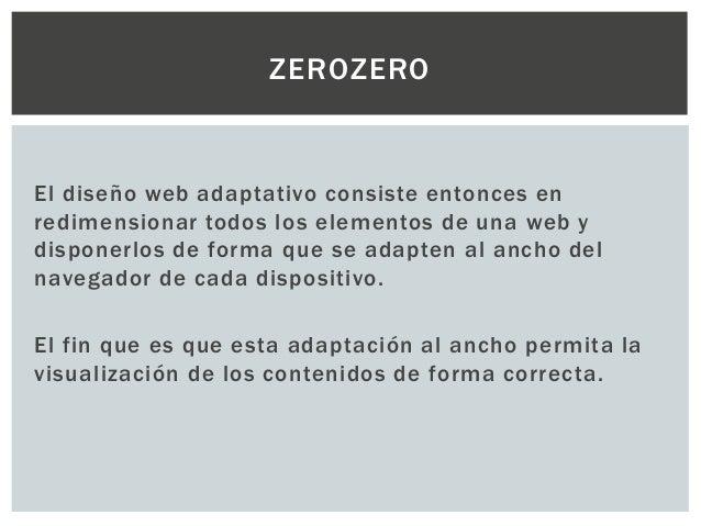 ZEROZERO El diseño web adaptativo consiste entonces en redimensionar todos los elementos de una web y disponerlos de forma...