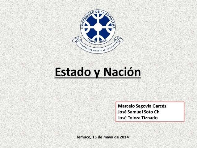 Estado y Nación Marcelo Segovia Garcés José Samuel Soto Ch. José Toloza Tiznado Temuco, 15 de mayo de 2014