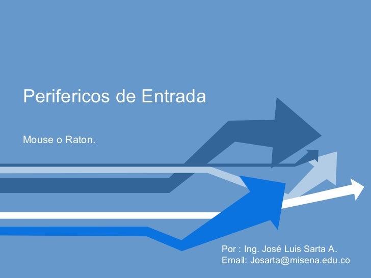 Perifericos de Entrada Mouse o Raton. Por : Ing. José Luis Sarta A. Email: Josarta@misena.edu.co