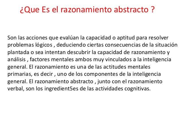 ¿Que Es el razonamiento abstracto ?Son las acciones que evalúan la capacidad o aptitud para resolverproblemas lógicos , de...