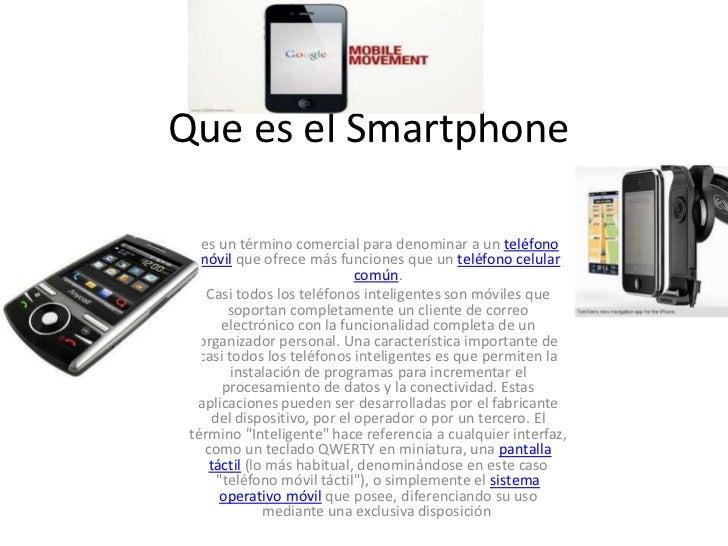 Que es el Smartphone<br />es un término comercial para denominar a unteléfono móvilque ofrece más funciones que untel...