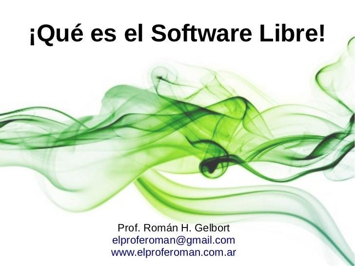 ¡Qué es el Software Libre!        Prof. Román H. Gelbort       elproferoman@gmail.com       www.elproferoman.com.ar