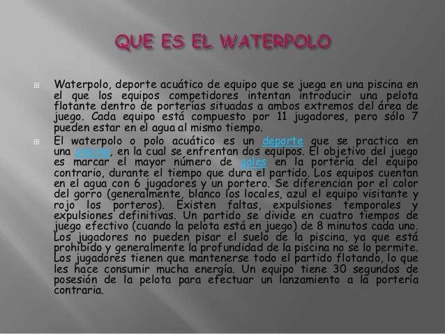    Waterpolo, deporte acuático de equipo que se juega en una piscina en    el que los equipos competidores intentan intro...