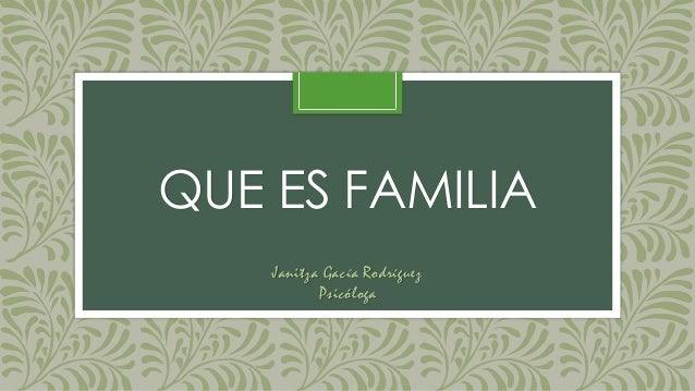 QUE ES FAMILIA Janitza Gacía Rodríguez Psicóloga