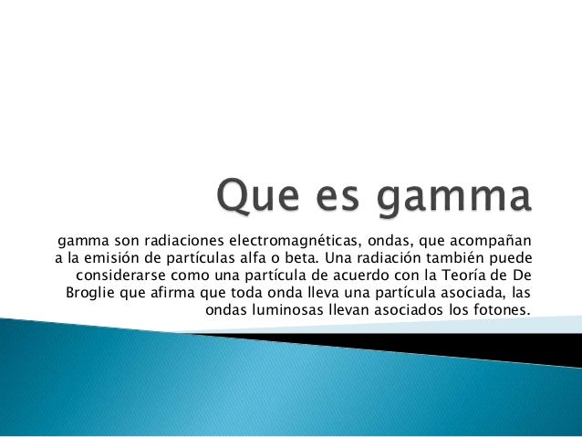 gamma son radiaciones electromagnéticas, ondas, que acompañan a la emisión de partículas alfa o beta. Una radiación tambié...
