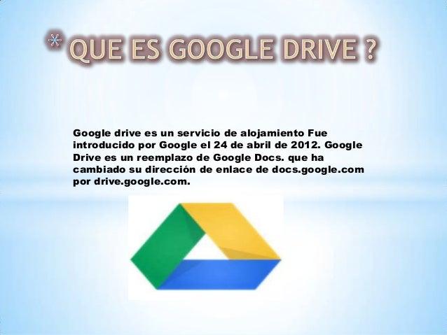 Google drive es un servicio de alojamiento Fue introducido por Google el 24 de abril de 2012. Google Drive es un reemplazo...