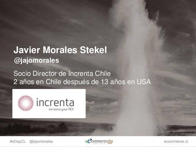#eDayCL @jajomorales ecommerce.cl Javier Morales Stekel Socio Director de Increnta Chile 2 años en Chile después de 13 año...