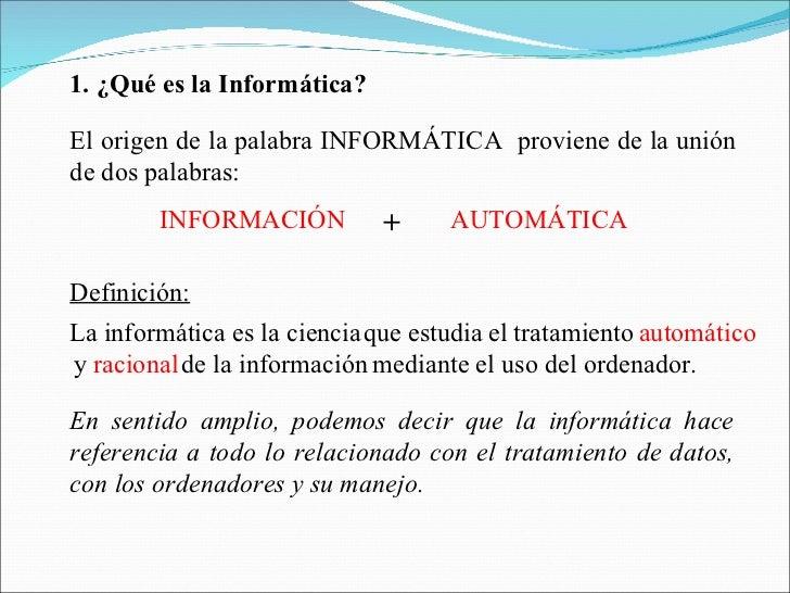 1. ¿Qué es la Informática? El origen de la palabra INFORMÁTICA  proviene de la unión de dos palabras: AUTOMÁTICA Definició...