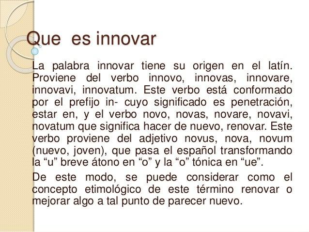 Que es innovar  La palabra innovar tiene su origen en el latín.  Proviene del verbo innovo, innovas, innovare,  innovavi, ...