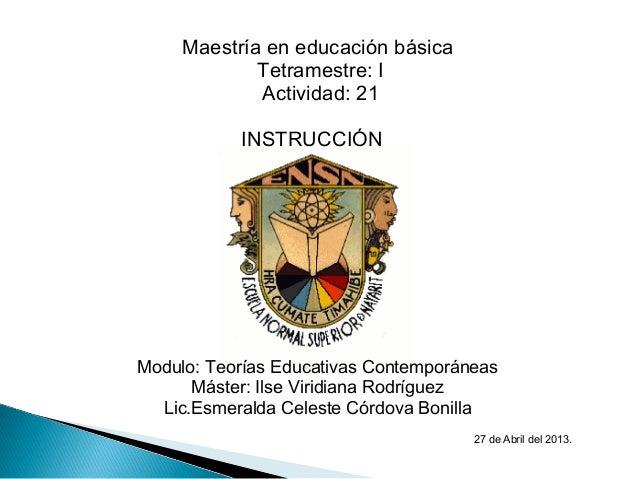 Maestría en educación básicaTetramestre: IActividad: 21INSTRUCCIÓNModulo: Teorías Educativas ContemporáneasMáster: I...