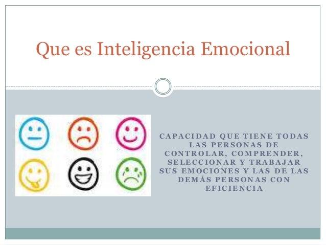 Que es Inteligencia Emocional  CAPACIDAD QUE TIENE TODAS  LAS PERSONAS DE  CONTROLAR, COMPRENDER,  SELECCIONAR Y TRABAJAR ...