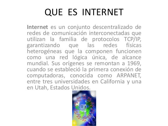 QUE ES INTERNET Internet es un conjunto descentralizado de redes de comunicación interconectadas que utilizan la familia d...