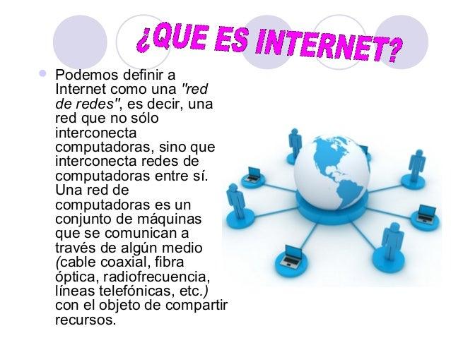 """ Podemos definir a Internet como una """"red de redes"""", es decir, una red que no sólo interconecta computadoras, sino que in..."""