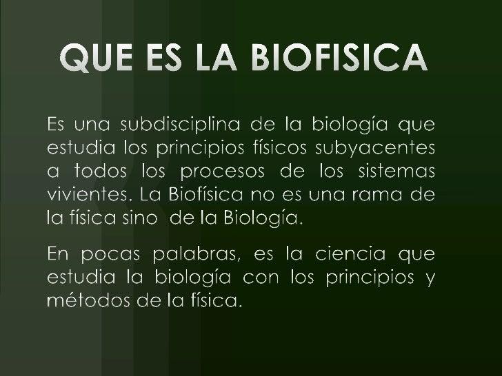 QUE ES LA BIOFISICA<br />Es una subdisciplina de la biología que estudia los principios físicos subyacentes a todos los pr...