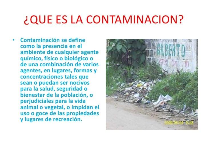 ¿QUE ES LA CONTAMINACION?<br />Contaminación se define como la presencia en el ambiente de cualquier agente químico, físic...
