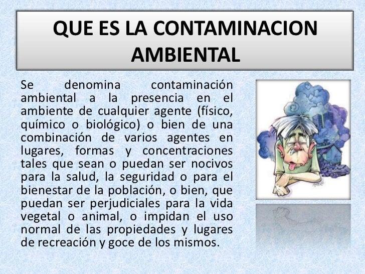 QUE ES LA CONTAMINACION              AMBIENTAL Se      denomina       contaminación ambiental a la presencia en el ambient...