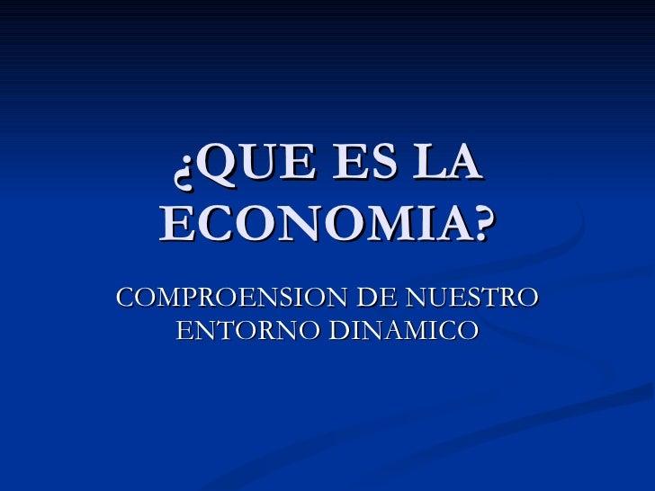 ¿QUE ES LA ECONOMIA? COMPROENSION DE NUESTRO ENTORNO DINAMICO