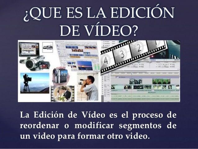 ¿QUE ES LA EDICIÓN    DE VÍDEO?    {La Edición de Vídeo es el proceso dereordenar o modificar segmentos deun video para fo...