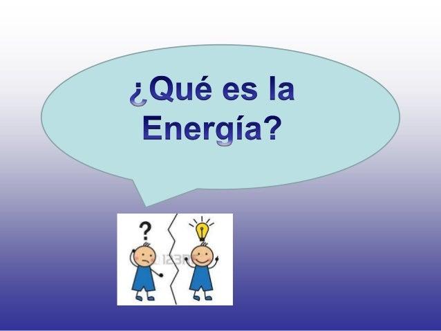 Energía es la capacidad de realizar un trabajo. La energía se transforma; todo lo que nos rodea tiene o da energía. Nosotr...