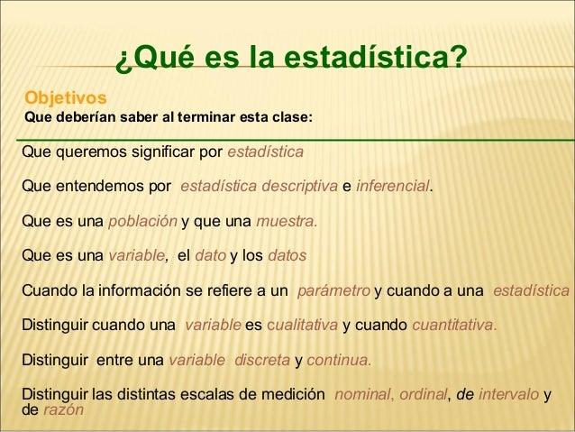 ¿Qué es la estadística? Objetivos Que deberían saber al terminar esta clase: Que queremos significar por estadística Que e...