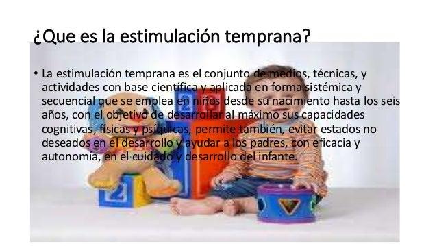 ¿Que es la estimulación temprana? • La estimulación temprana es el conjunto de medios, técnicas, y actividades con base ci...