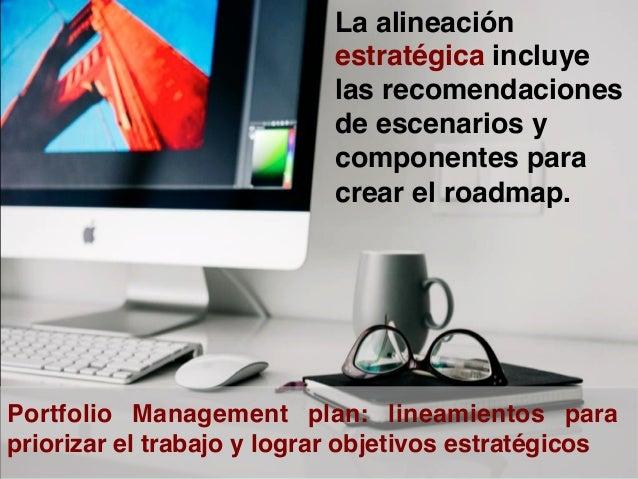 Gerencia de Portafolio Se aseguran que los componentes de portafolio son autorizados Que los procesos y procedimientos s...
