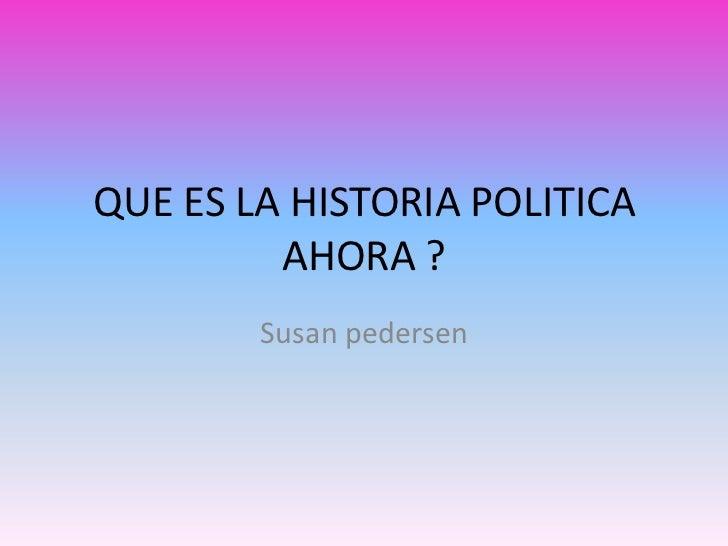 QUE ES LA HISTORIA POLITICA         AHORA ?        Susan pedersen